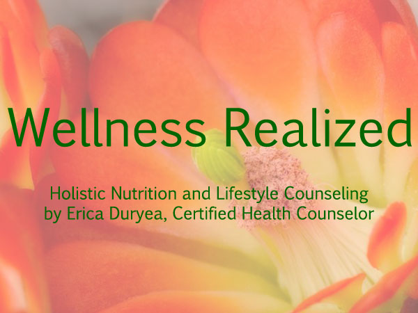 Wellness Realized: Holistic Nutrition and Lifestyle Counseling by Erica Duryea, Certified Health Counselor